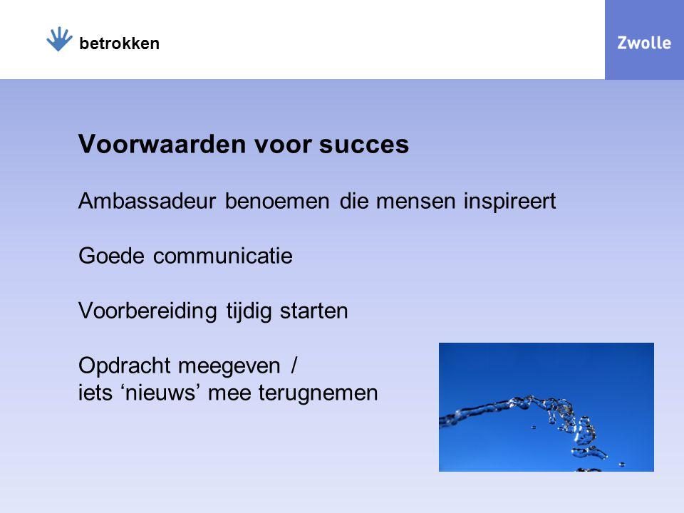 Voorwaarden voor succes Ambassadeur benoemen die mensen inspireert Goede communicatie Voorbereiding tijdig starten Opdracht meegeven / iets 'nieuws' mee terugnemen betrokken