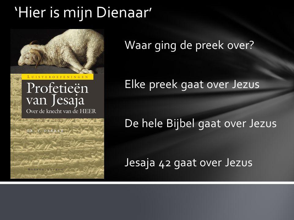 'Hier is mijn Dienaar ' Waar ging de preek over? Elke preek gaat over Jezus De hele Bijbel gaat over Jezus Jesaja 42 gaat over Jezus
