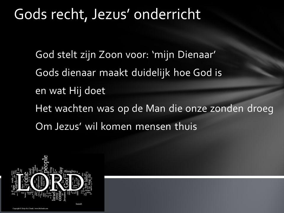 Gods recht, Jezus' onderricht God stelt zijn Zoon voor: 'mijn Dienaar' Gods dienaar maakt duidelijk hoe God is en wat Hij doet Het wachten was op de Man die onze zonden droeg Om Jezus' wil komen mensen thuis