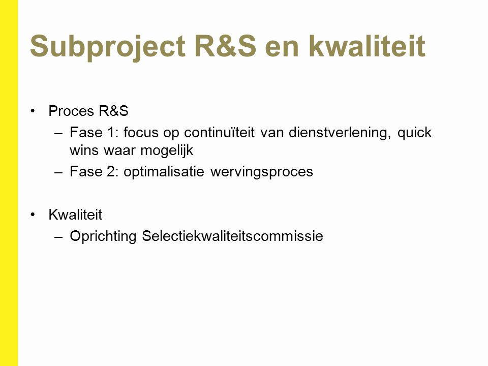 Subproject R&S en kwaliteit Proces R&S –Fase 1: focus op continuïteit van dienstverlening, quick wins waar mogelijk –Fase 2: optimalisatie wervingspro
