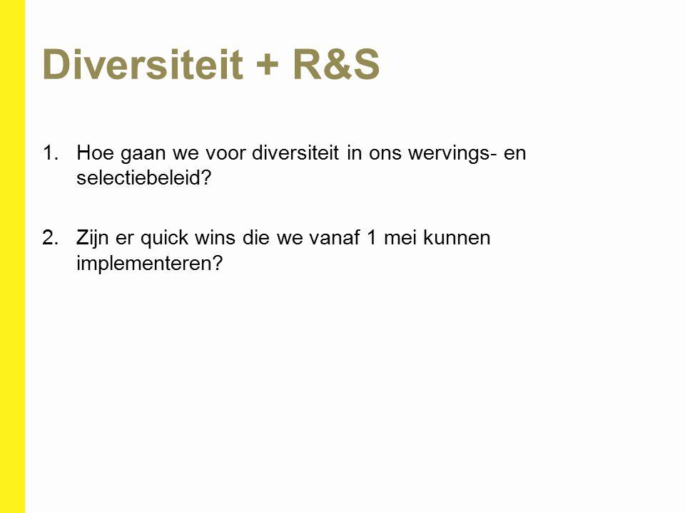 Diversiteit + R&S 1.Hoe gaan we voor diversiteit in ons wervings- en selectiebeleid? 2.Zijn er quick wins die we vanaf 1 mei kunnen implementeren?