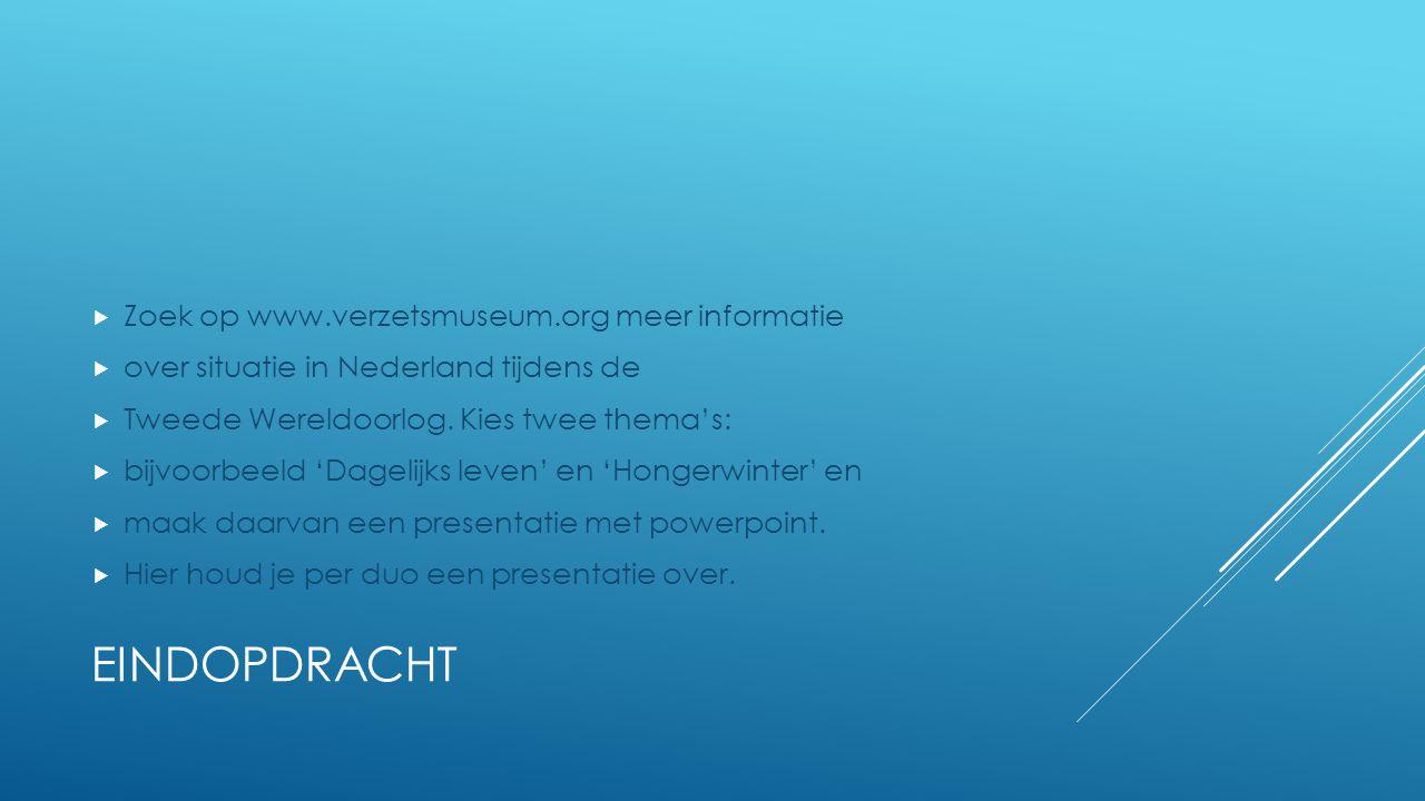 EINDOPDRACHT  Zoek op www.verzetsmuseum.org meer informatie  over situatie in Nederland tijdens de  Tweede Wereldoorlog. Kies twee thema's:  bijvo