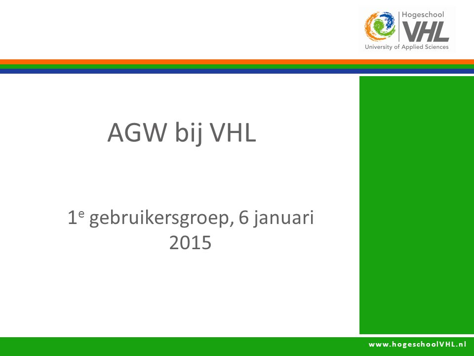 www.hogeschoolVHL.nl AGW bij VHL 1 e gebruikersgroep, 6 januari 2015