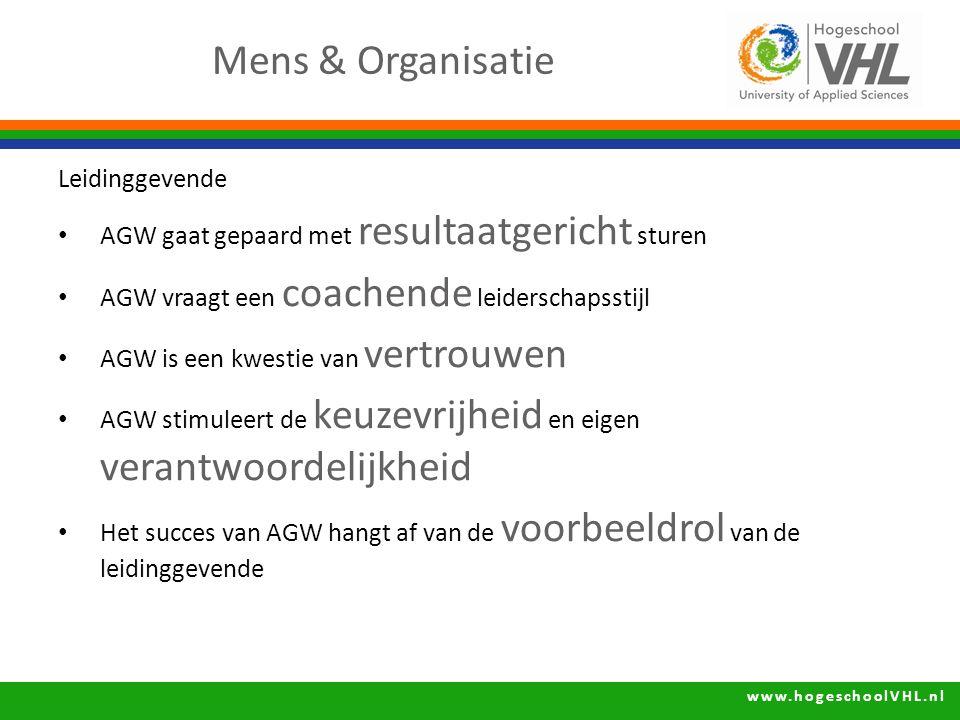 www.hogeschoolVHL.nl Leidinggevende AGW gaat gepaard met resultaatgericht sturen AGW vraagt een coachende leiderschapsstijl AGW is een kwestie van vertrouwen AGW stimuleert de keuzevrijheid en eigen verantwoordelijkheid Het succes van AGW hangt af van de voorbeeldrol van de leidinggevende Mens & Organisatie