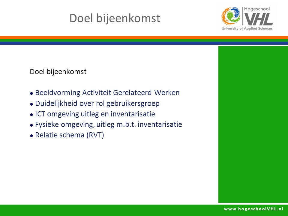 www.hogeschoolVHL.nl Doel bijeenkomst Beeldvorming Activiteit Gerelateerd Werken Duidelijkheid over rol gebruikersgroep ICT omgeving uitleg en inventarisatie Fysieke omgeving, uitleg m.b.t.