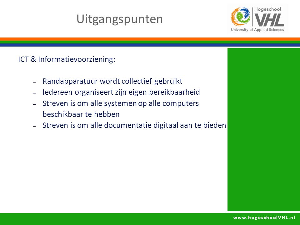 www.hogeschoolVHL.nl ICT & Informatievoorziening: – Randapparatuur wordt collectief gebruikt – Iedereen organiseert zijn eigen bereikbaarheid – Streven is om alle systemen op alle computers beschikbaar te hebben – Streven is om alle documentatie digitaal aan te bieden Uitgangspunten