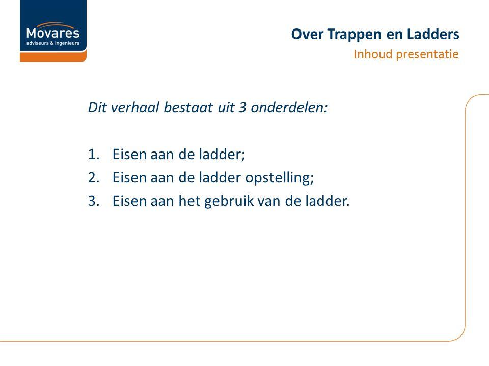 Over Trappen en Ladders Dit verhaal bestaat uit 3 onderdelen: 1.Eisen aan de ladder; 2.Eisen aan de ladder opstelling; 3.Eisen aan het gebruik van de