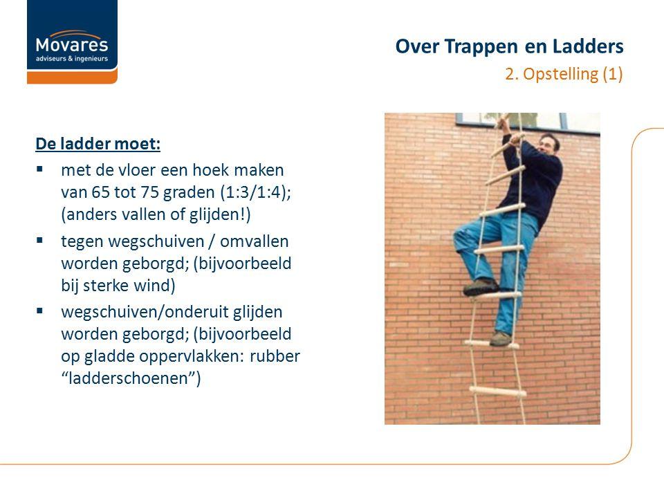 Over Trappen en Ladders De ladder moet:  met de vloer een hoek maken van 65 tot 75 graden (1:3/1:4); (anders vallen of glijden!)  tegen wegschuiven
