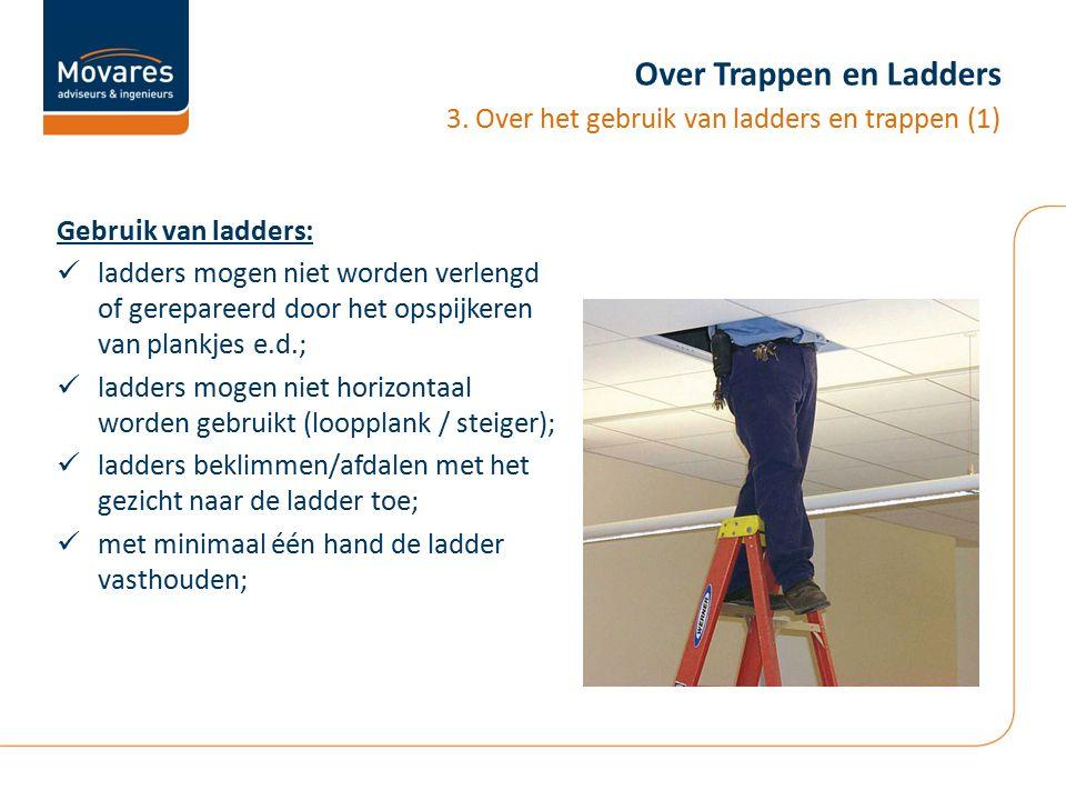 Over Trappen en Ladders Gebruik van ladders: ladders mogen niet worden verlengd of gerepareerd door het opspijkeren van plankjes e.d.; ladders mogen n
