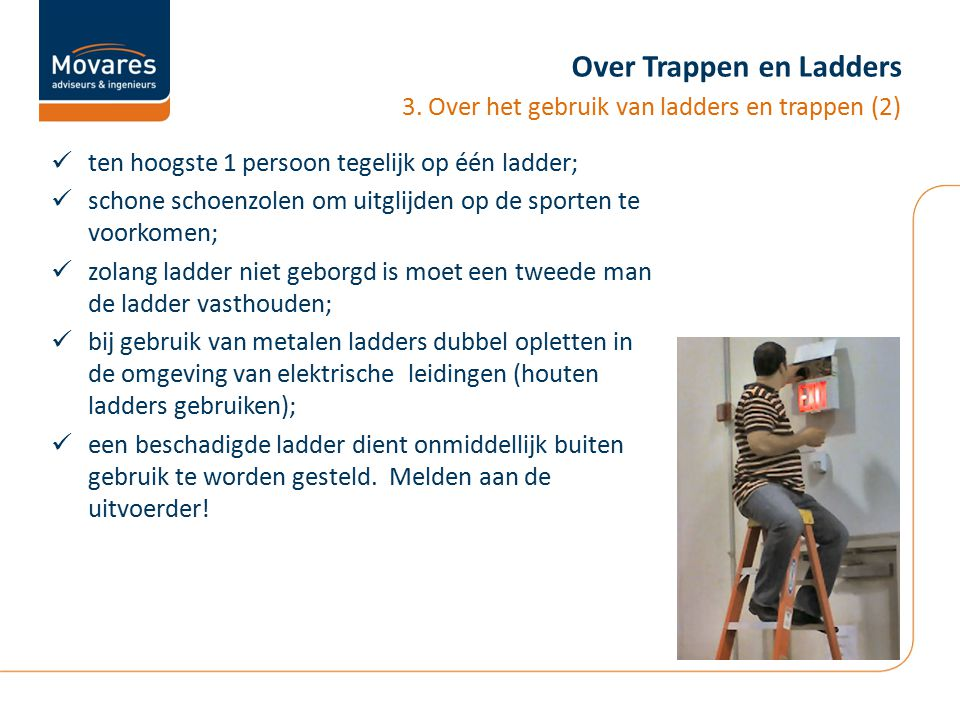 Over Trappen en Ladders ten hoogste 1 persoon tegelijk op één ladder; schone schoenzolen om uitglijden op de sporten te voorkomen; zolang ladder niet