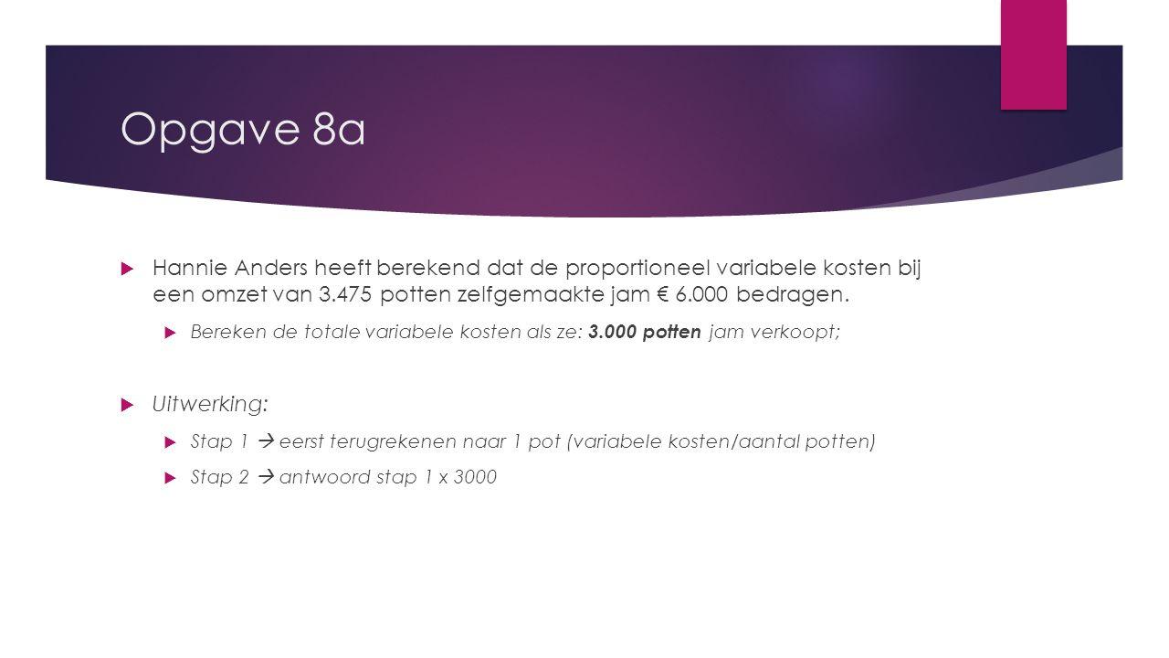 Opgave 8a  Hannie Anders heeft berekend dat de proportioneel variabele kosten bij een omzet van 3.475 potten zelfgemaakte jam € 6.000 bedragen.  Ber