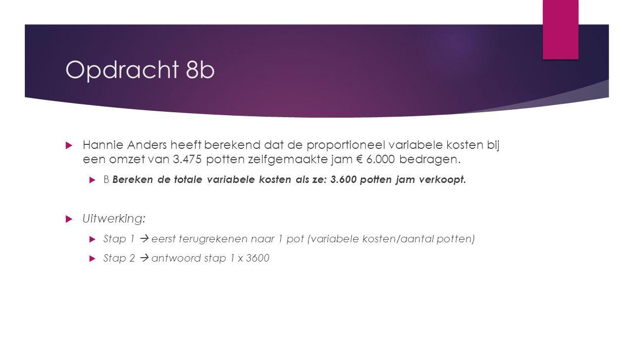 Opdracht 8b  Hannie Anders heeft berekend dat de proportioneel variabele kosten bij een omzet van 3.475 potten zelfgemaakte jam € 6.000 bedragen.  B