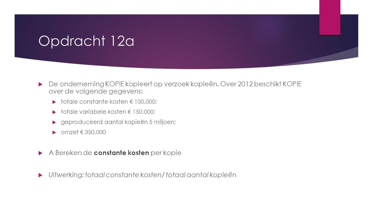 Opdracht 12a  De onderneming KOPIE kopieert op verzoek kopieën. Over 2012 beschikt KOPIE over de volgende gegevens:  totale constante kosten € 100.0