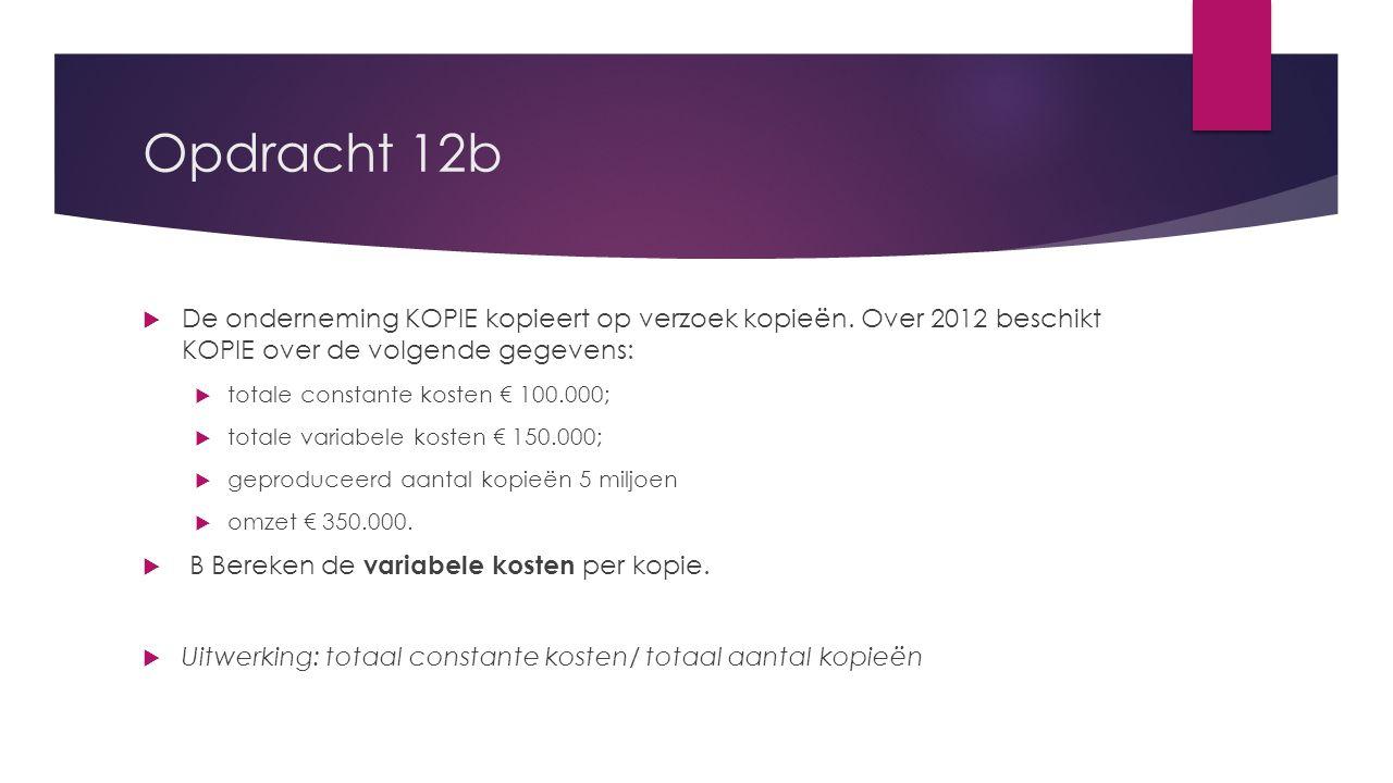 Opdracht 12b  De onderneming KOPIE kopieert op verzoek kopieën. Over 2012 beschikt KOPIE over de volgende gegevens:  totale constante kosten € 100.0