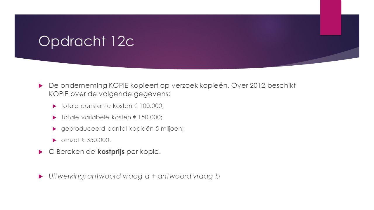 Opdracht 12c  De onderneming KOPIE kopieert op verzoek kopieën. Over 2012 beschikt KOPIE over de volgende gegevens:  totale constante kosten € 100.0