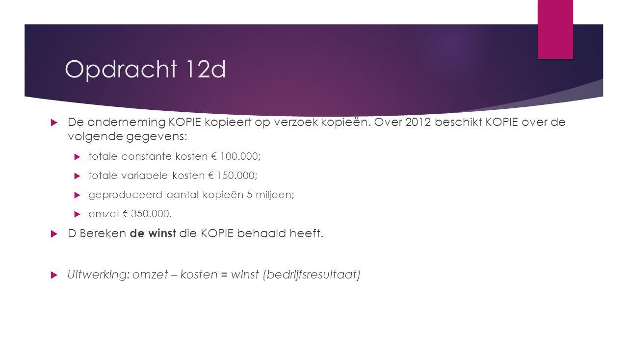 Opdracht 12d  De onderneming KOPIE kopieert op verzoek kopieën. Over 2012 beschikt KOPIE over de volgende gegevens:  totale constante kosten € 100.0