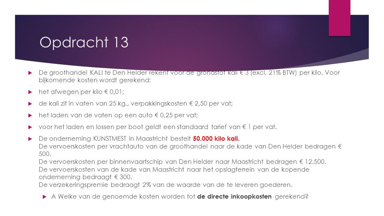 Opdracht 13  De groothandel KALI te Den Helder rekent voor de grondstof kali € 3 (excl. 21% BTW) per kilo. Voor bijkomende kosten wordt gerekend:  h