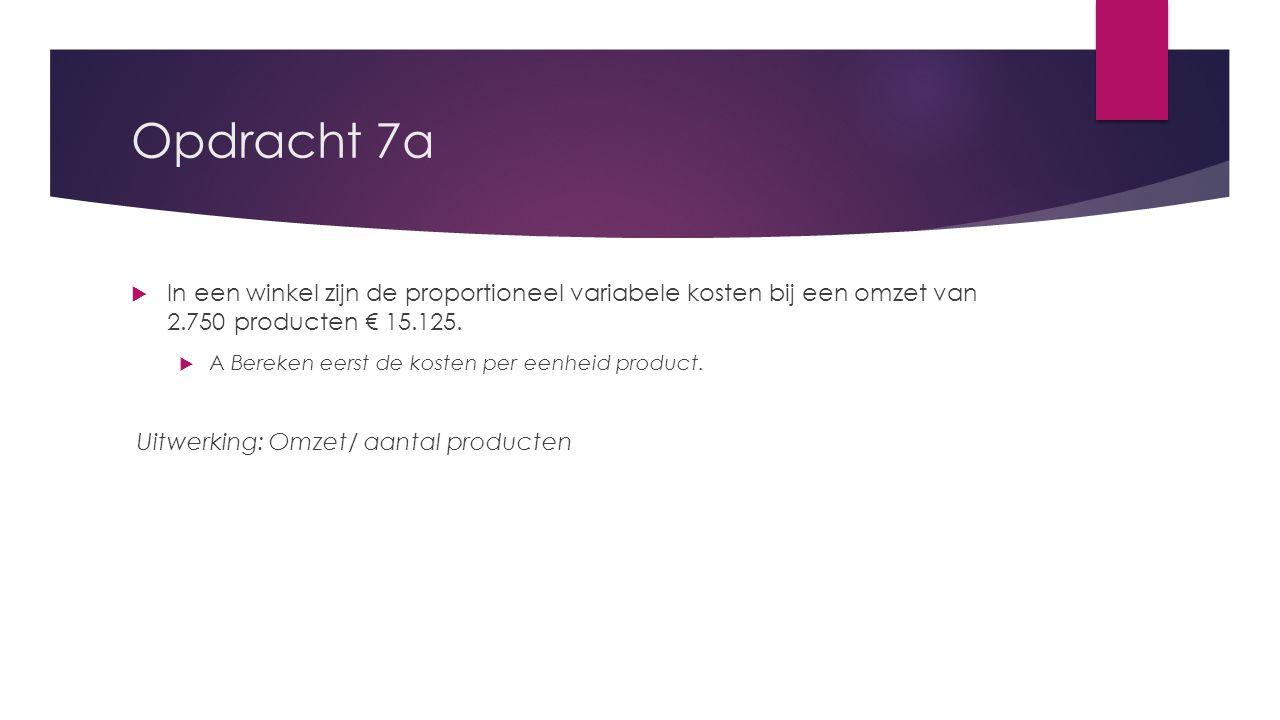 Opdracht 7a  In een winkel zijn de proportioneel variabele kosten bij een omzet van 2.750 producten € 15.125.  A Bereken eerst de kosten per eenheid