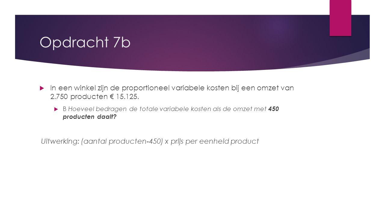 Opdracht 7b  In een winkel zijn de proportioneel variabele kosten bij een omzet van 2.750 producten € 15.125.  B Hoeveel bedragen de totale variabel