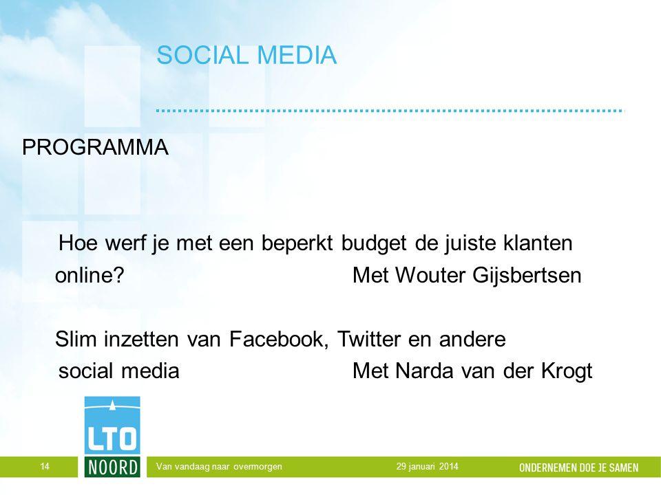 SOCIAL MEDIA PROGRAMMA Hoe werf je met een beperkt budget de juiste klanten online?Met Wouter Gijsbertsen Slim inzetten van Facebook, Twitter en andere social media Met Narda van der Krogt 29 januari 2014Van vandaag naar overmorgen14