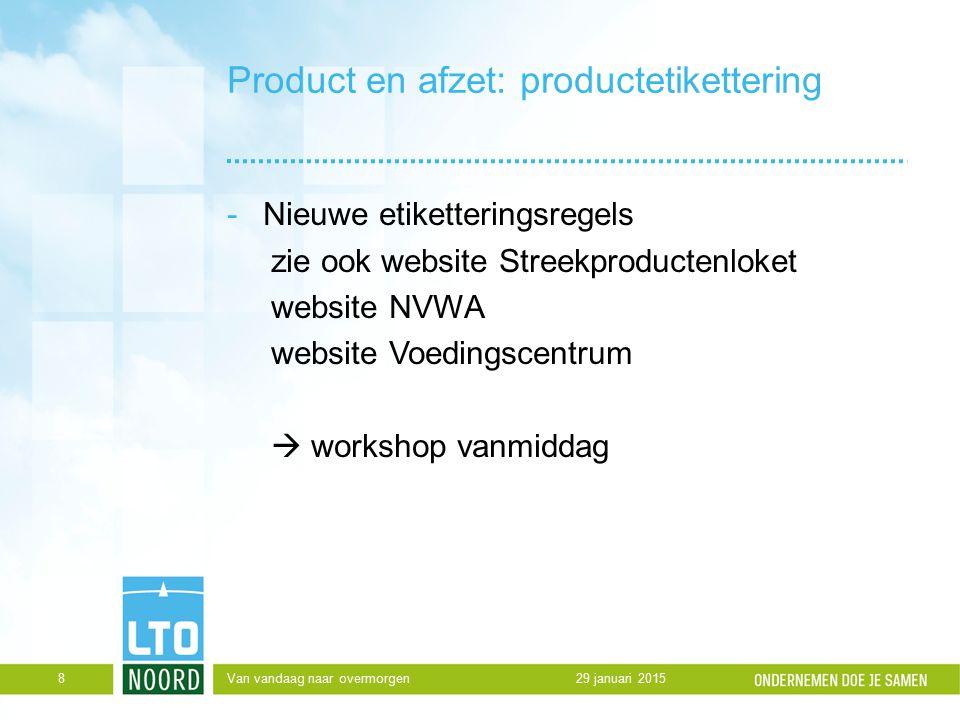 Product en afzet: productetikettering -Nieuwe etiketteringsregels zie ook website Streekproductenloket website NVWA website Voedingscentrum  workshop vanmiddag 29 januari 2015Van vandaag naar overmorgen8