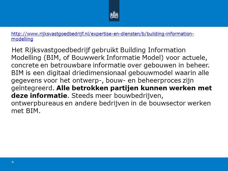 http://www.rijksvastgoedbedrijf.nl/expertise-en-diensten/b/building-information- modelling 4 Het Rijksvastgoedbedrijf gebruikt Building Information Modelling (BIM, of Bouwwerk Informatie Model) voor actuele, concrete en betrouwbare informatie over gebouwen in beheer.