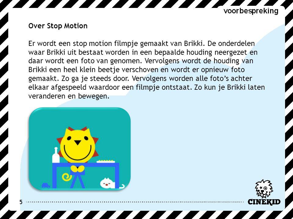 5 Over Stop Motion Er wordt een stop motion filmpje gemaakt van Brikki. De onderdelen waar Brikki uit bestaat worden in een bepaalde houding neergezet