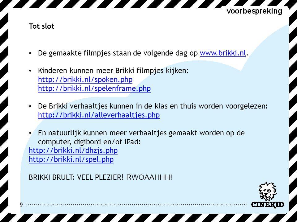 9 Tot slot De gemaakte filmpjes staan de volgende dag op www.brikki.nl.www.brikki.nl Kinderen kunnen meer Brikki filmpjes kijken: http://brikki.nl/spoken.php http://brikki.nl/spelenframe.php http://brikki.nl/spoken.php http://brikki.nl/spelenframe.php De Brikki verhaaltjes kunnen in de klas en thuis worden voorgelezen: http://brikki.nl/alleverhaaltjes.php http://brikki.nl/alleverhaaltjes.php En natuurlijk kunnen meer verhaaltjes gemaakt worden op de computer, digibord en/of iPad: http://brikki.nl/dhzjs.php http://brikki.nl/spel.php BRIKKI BRULT: VEEL PLEZIER.