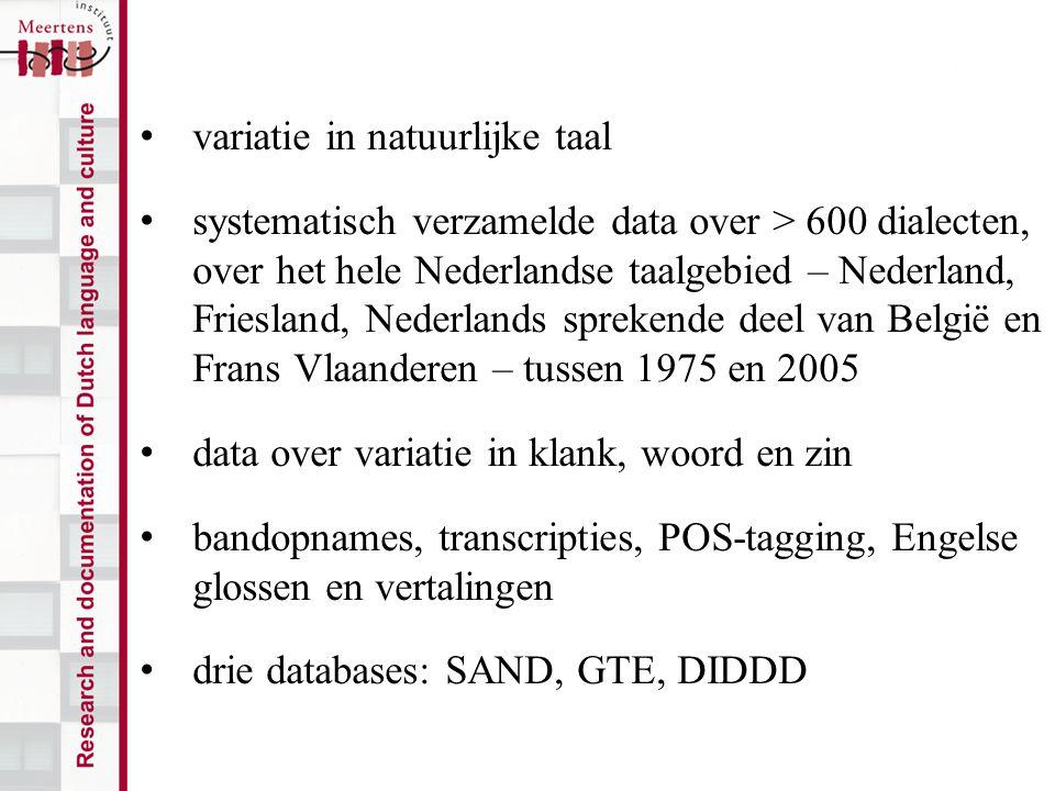 variatie in natuurlijke taal systematisch verzamelde data over > 600 dialecten, over het hele Nederlandse taalgebied – Nederland, Friesland, Nederlands sprekende deel van België en Frans Vlaanderen – tussen 1975 en 2005 data over variatie in klank, woord en zin bandopnames, transcripties, POS-tagging, Engelse glossen en vertalingen drie databases: SAND, GTE, DIDDD