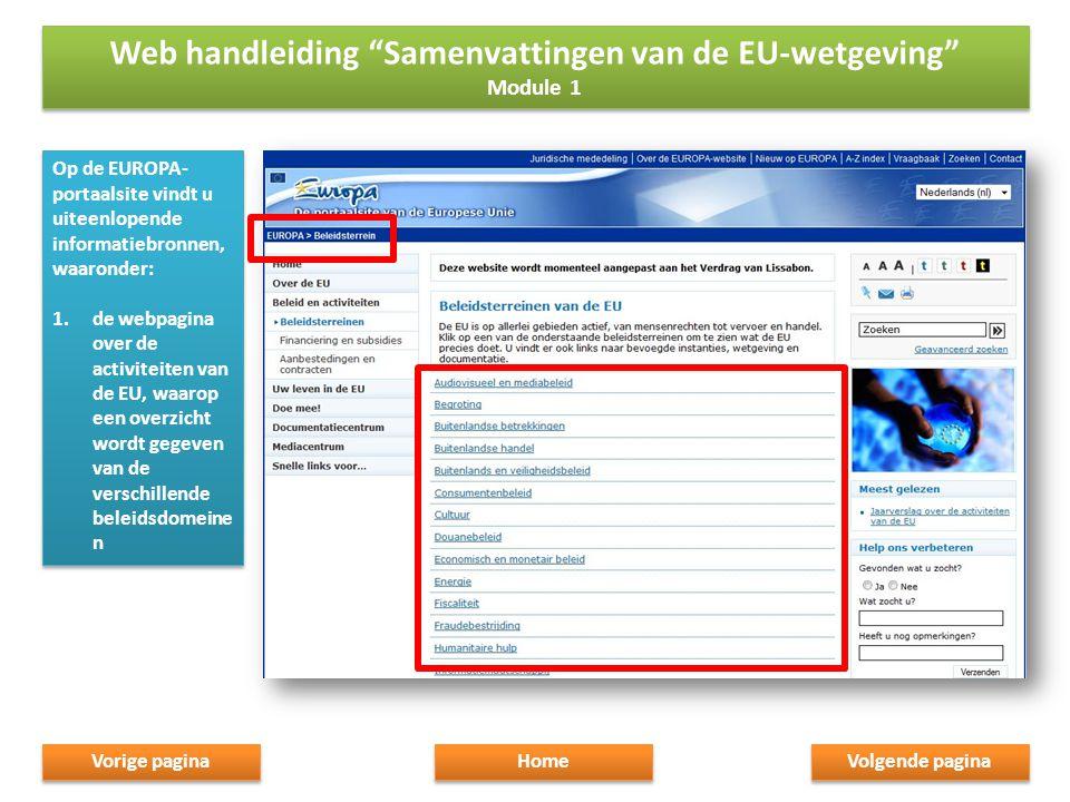 Op de EUROPA- portaalsite vindt u uiteenlopende informatiebronnen, waaronder: 1.de webpagina over de activiteiten van de EU, waarop een overzicht wordt gegeven van de verschillende beleidsdomeine n Op de EUROPA- portaalsite vindt u uiteenlopende informatiebronnen, waaronder: 1.de webpagina over de activiteiten van de EU, waarop een overzicht wordt gegeven van de verschillende beleidsdomeine n Volgende pagina Home Vorige pagina Web handleiding Samenvattingen van de EU-wetgeving Module 1 Web handleiding Samenvattingen van de EU-wetgeving Module 1