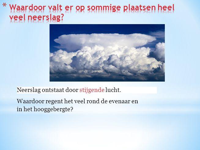Neerslag ontstaat door stijgende / dalende lucht.Neerslag ontstaat door stijgende lucht. Waardoor regent het veel rond de evenaar en in het hooggeberg