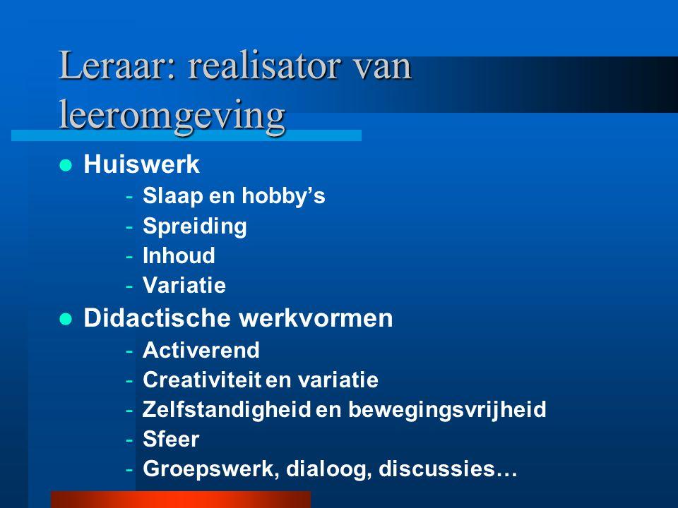 Leraar: realisator van leeromgeving Huiswerk -Slaap en hobby's -Spreiding -Inhoud -Variatie Didactische werkvormen -Activerend -Creativiteit en variat