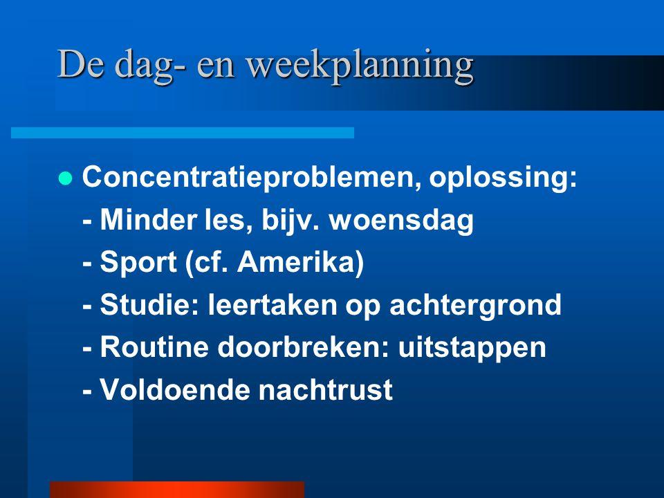 De dag- en weekplanning Concentratieproblemen, oplossing: - Minder les, bijv. woensdag - Sport (cf. Amerika) - Studie: leertaken op achtergrond - Rout