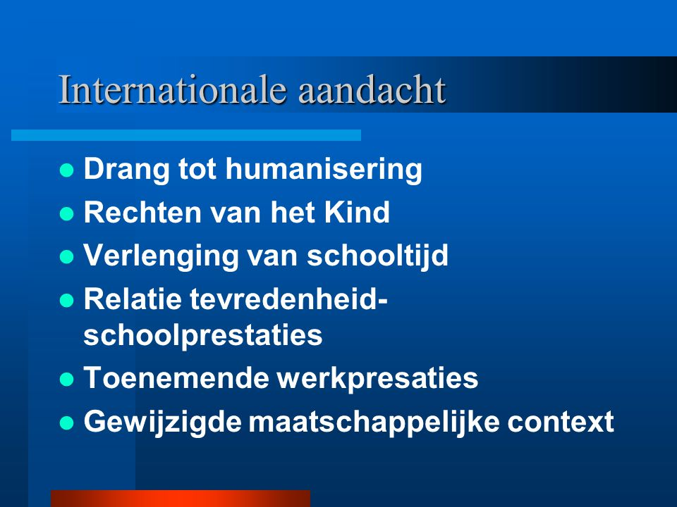 Internationale aandacht Drang tot humanisering Rechten van het Kind Verlenging van schooltijd Relatie tevredenheid- schoolprestaties Toenemende werkpr