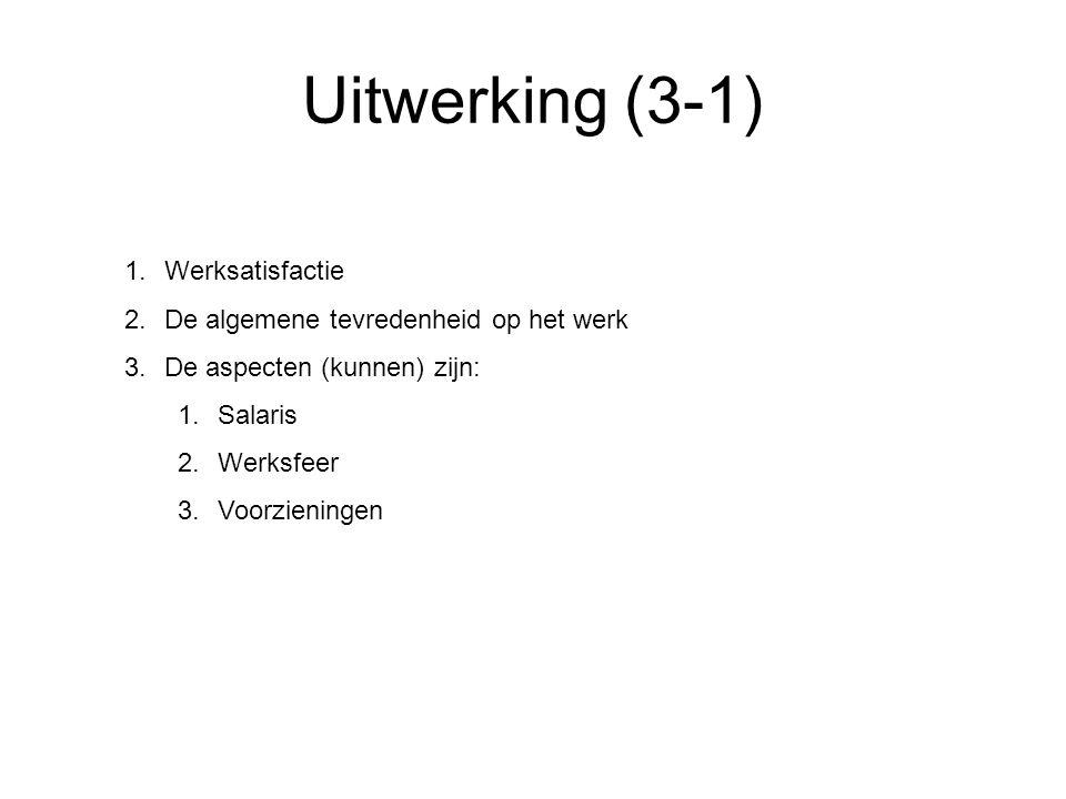 Uitwerking (3-1) 1.Werksatisfactie 2.De algemene tevredenheid op het werk 3.De aspecten (kunnen) zijn: 1.Salaris 2.Werksfeer 3.Voorzieningen