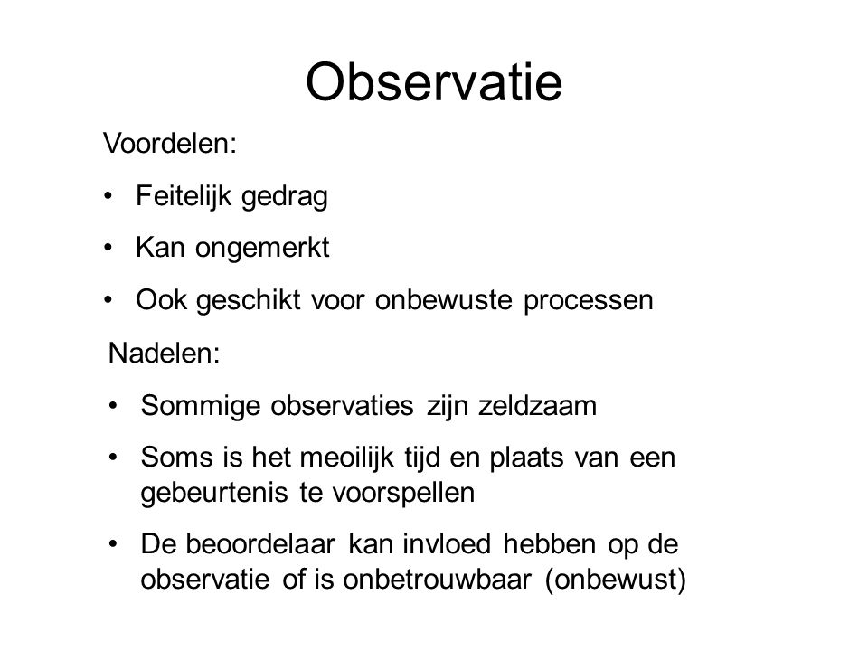 Observatie Voordelen: Feitelijk gedrag Kan ongemerkt Ook geschikt voor onbewuste processen Nadelen: Sommige observaties zijn zeldzaam Soms is het meoi