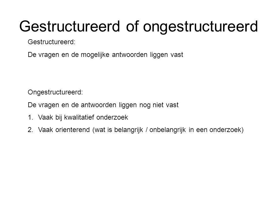 Gestructureerd of ongestructureerd Gestructureerd: De vragen en de mogelijke antwoorden liggen vast Ongestructureerd: De vragen en de antwoorden ligge