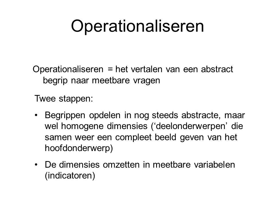 Operationaliseren Operationaliseren = het vertalen van een abstract begrip naar meetbare vragen Twee stappen: Begrippen opdelen in nog steeds abstract