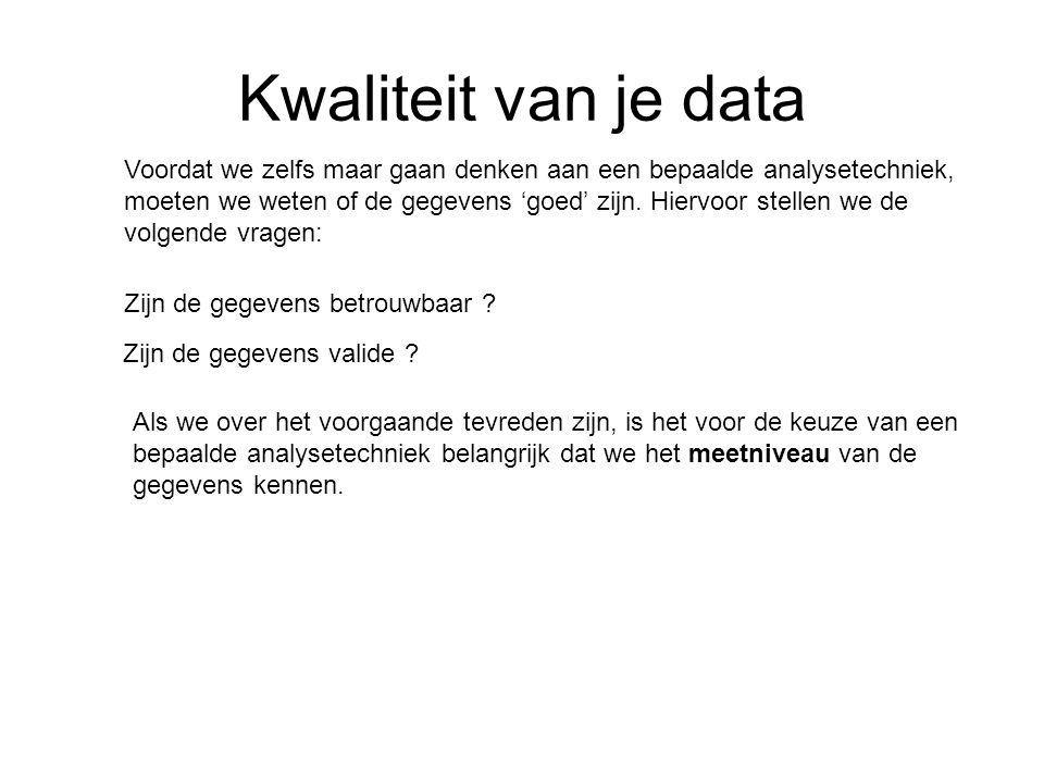Kwaliteit van je data Zijn de gegevens valide ? Zijn de gegevens betrouwbaar ? Als we over het voorgaande tevreden zijn, is het voor de keuze van een