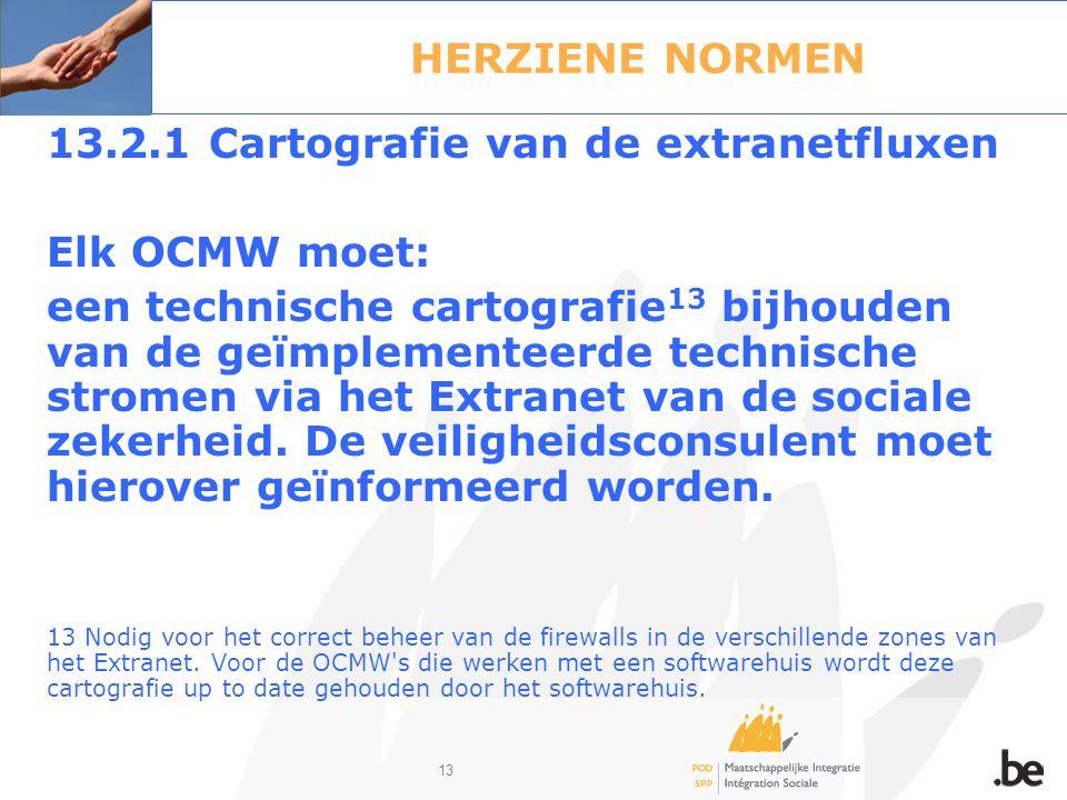 13 HERZIENE NORMEN 13.2.1 Cartografie van de extranetfluxen Elk OCMW moet: een technische cartografie 13 bijhouden van de geïmplementeerde technische