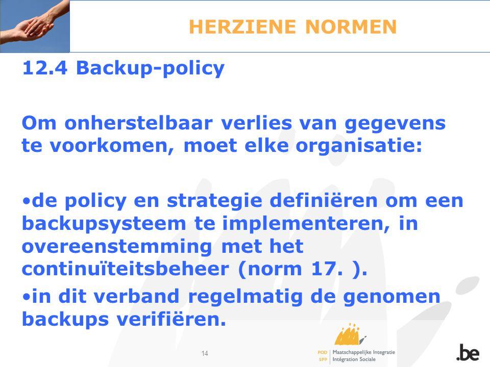 14 HERZIENE NORMEN 12.4 Backup-policy Om onherstelbaar verlies van gegevens te voorkomen, moet elke organisatie: de policy en strategie definiëren om