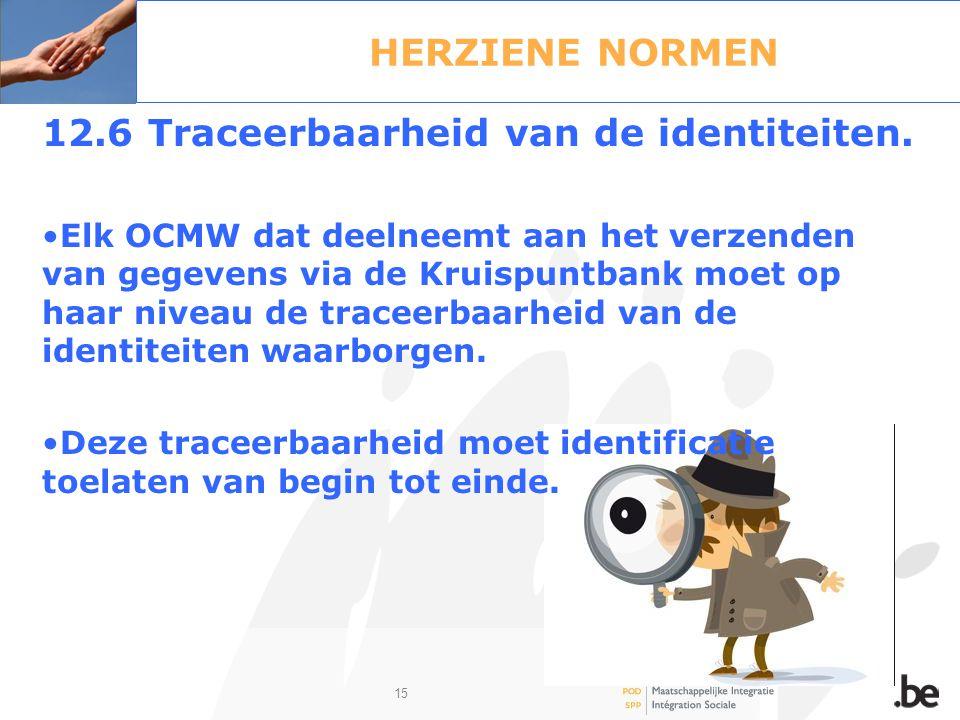 15 HERZIENE NORMEN 12.6 Traceerbaarheid van de identiteiten. Elk OCMW dat deelneemt aan het verzenden van gegevens via de Kruispuntbank moet op haar n