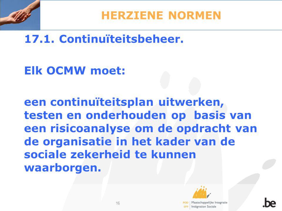 16 HERZIENE NORMEN 17.1. Continuïteitsbeheer. Elk OCMW moet: een continuïteitsplan uitwerken, testen en onderhouden op basis van een risicoanalyse om