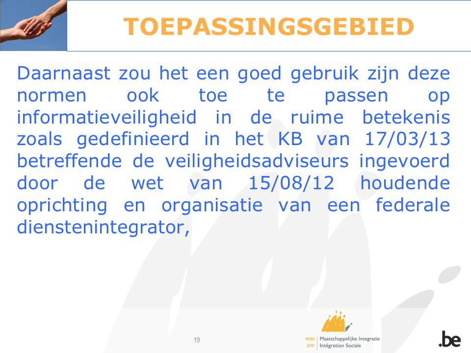 19 TOEPASSINGSGEBIED Daarnaast zou het een goed gebruik zijn deze normen ook toe te passen op informatieveiligheid in de ruime betekenis zoals gedefin