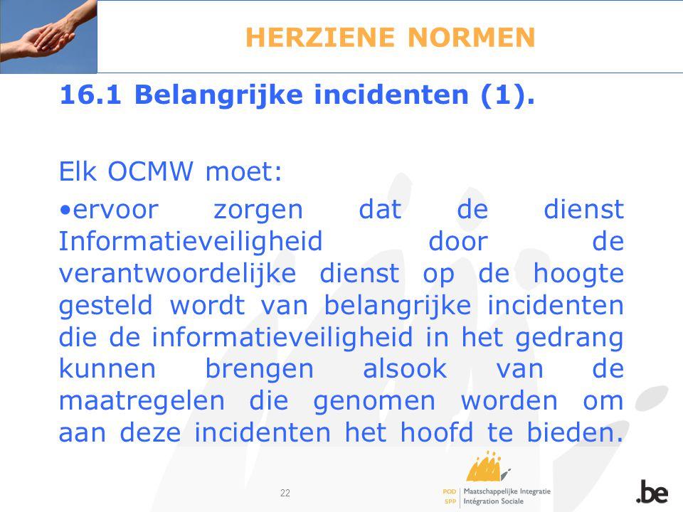 22 HERZIENE NORMEN 16.1 Belangrijke incidenten (1). Elk OCMW moet: ervoor zorgen dat de dienst Informatieveiligheid door de verantwoordelijke dienst o