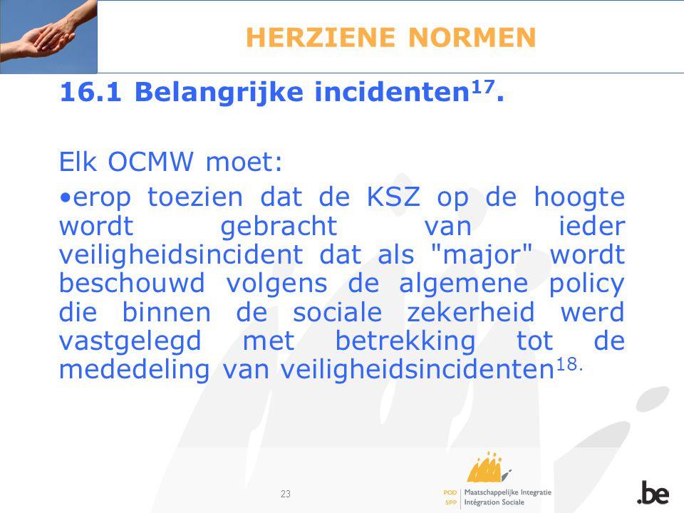 23 HERZIENE NORMEN 16.1 Belangrijke incidenten 17. Elk OCMW moet: erop toezien dat de KSZ op de hoogte wordt gebracht van ieder veiligheidsincident da