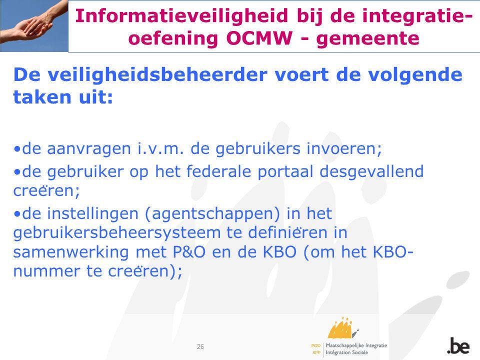 26 Informatieveiligheid bij de integratie- oefening OCMW - gemeente De veiligheidsbeheerder voert de volgende taken uit: de aanvragen i.v.m. de gebrui