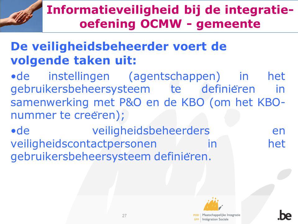 27 Informatieveiligheid bij de integratie- oefening OCMW - gemeente De veiligheidsbeheerder voert de volgende taken uit: de instellingen (agentschappe