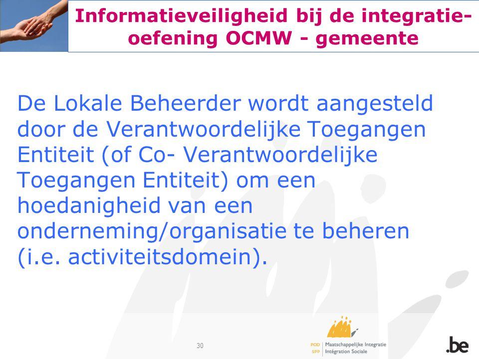 30 Informatieveiligheid bij de integratie- oefening OCMW - gemeente De Lokale Beheerder wordt aangesteld door de Verantwoordelijke Toegangen Entiteit