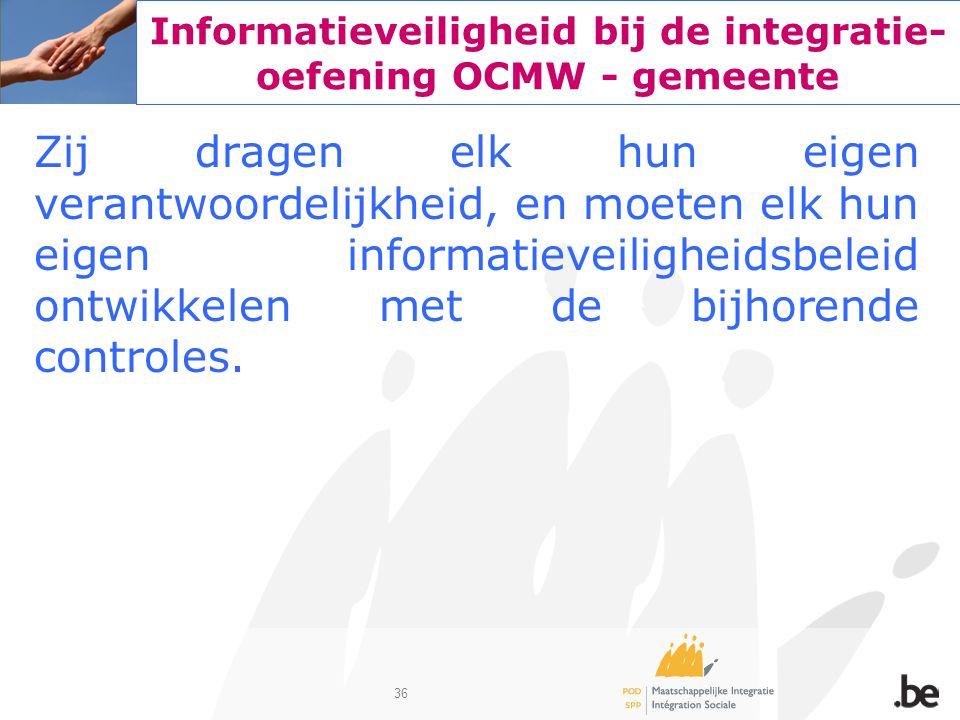 36 Informatieveiligheid bij de integratie- oefening OCMW - gemeente Zij dragen elk hun eigen verantwoordelijkheid, en moeten elk hun eigen informatiev